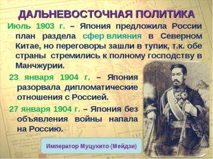 ДАЛЬНЕВОСТОЧНАЯ ПОЛИТИКА Июль 1903 г. – Япония предложила России план раздела