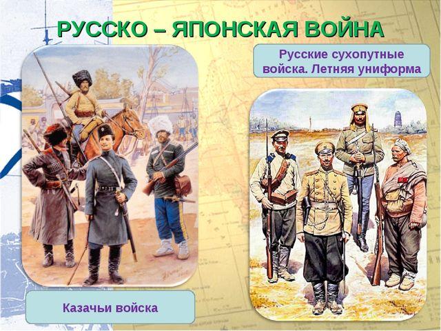 РУССКО – ЯПОНСКАЯ ВОЙНА Русские сухопутные войска. Летняя униформа Казачьи во...