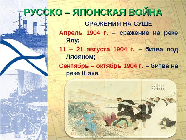 РУССКО – ЯПОНСКАЯ ВОЙНА СРАЖЕНИЯ НА СУШЕ Апрель 1904 г. – сражение на реке Ял...
