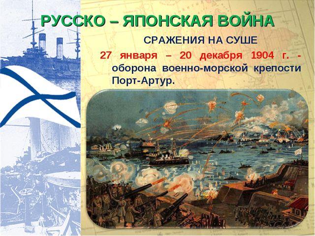 РУССКО – ЯПОНСКАЯ ВОЙНА СРАЖЕНИЯ НА СУШЕ 27 января – 20 декабря 1904 г. - обо...