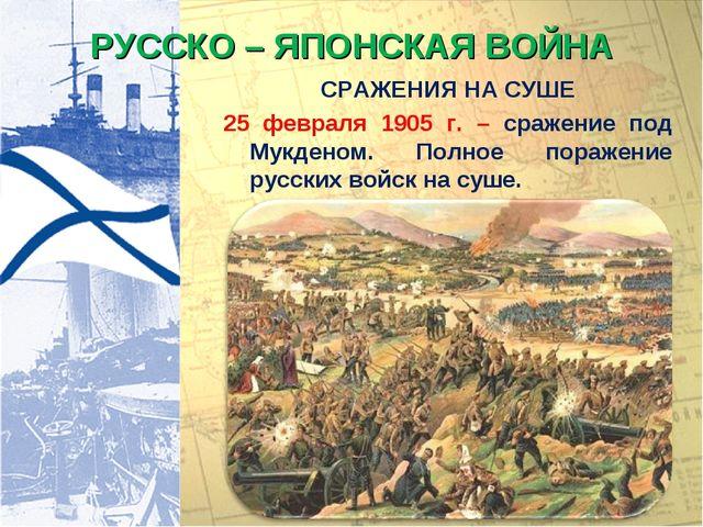 РУССКО – ЯПОНСКАЯ ВОЙНА СРАЖЕНИЯ НА СУШЕ 25 февраля 1905 г. – сражение под Му...