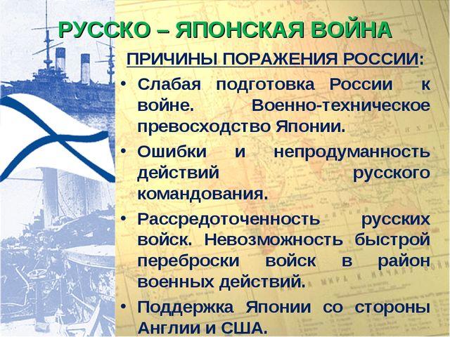 РУССКО – ЯПОНСКАЯ ВОЙНА ПРИЧИНЫ ПОРАЖЕНИЯ РОССИИ: Слабая подготовка России к...