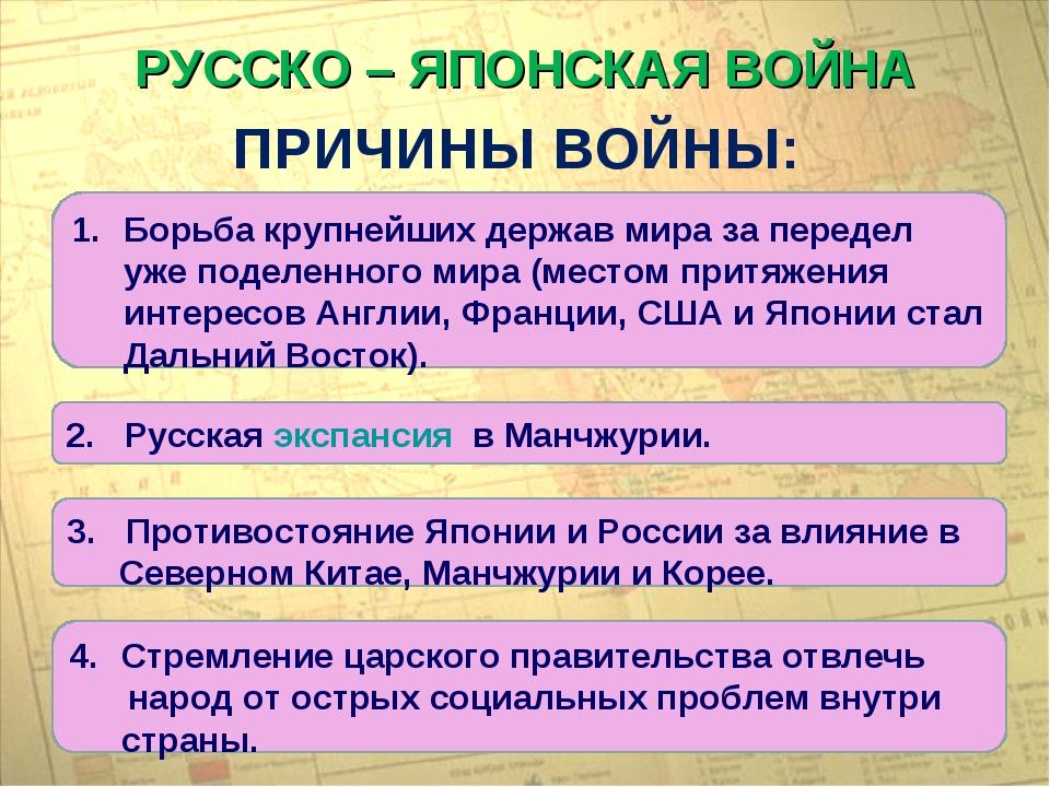 РУССКО – ЯПОНСКАЯ ВОЙНА ПРИЧИНЫ ВОЙНЫ: Борьба крупнейших держав мира за перед...