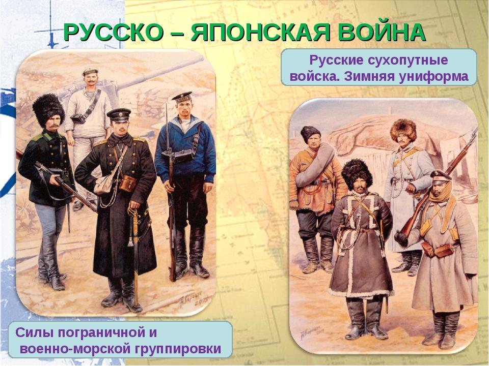 РУССКО – ЯПОНСКАЯ ВОЙНА Русские сухопутные войска. Зимняя униформа Силы погра...