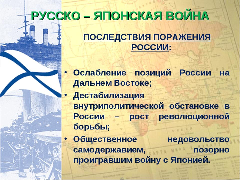 РУССКО – ЯПОНСКАЯ ВОЙНА ПОСЛЕДСТВИЯ ПОРАЖЕНИЯ РОССИИ: Ослабление позиций Росс...