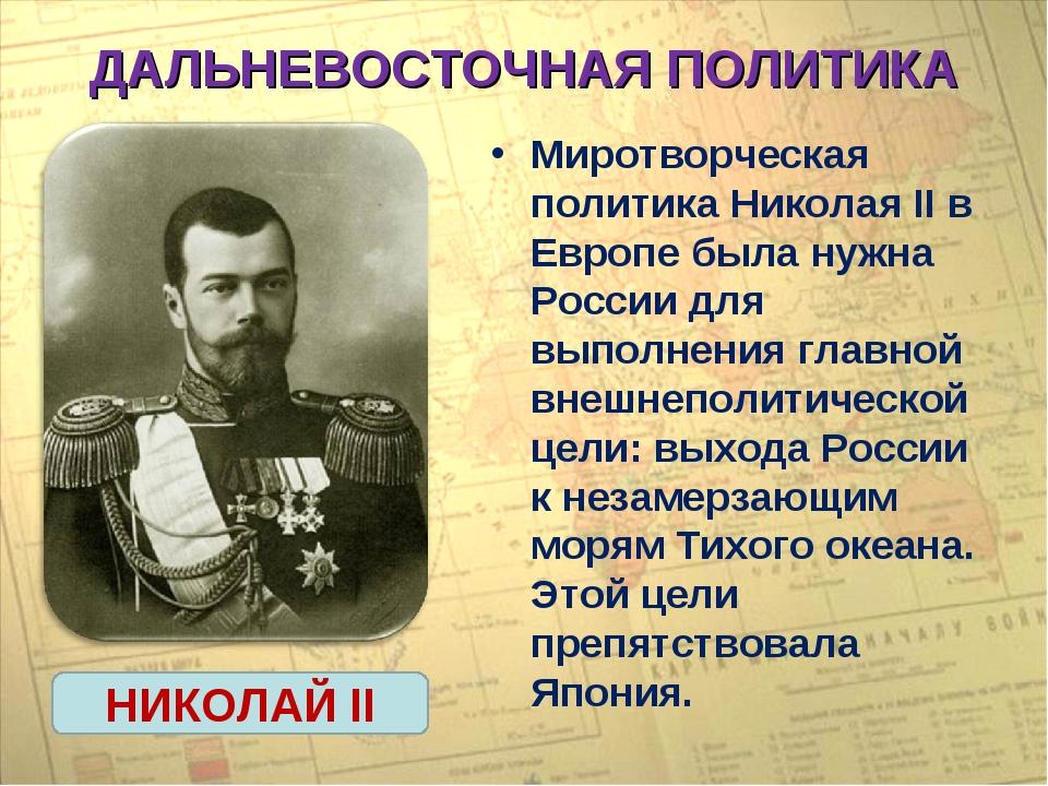 ДАЛЬНЕВОСТОЧНАЯ ПОЛИТИКА Миротворческая политика Николая II в Европе была нуж...