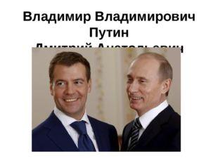 Владимир Владимирович Путин Дмитрий Анатольевич Медведев
