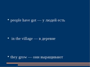 people have got — у людей есть in the village — в деревне they grow — они выр