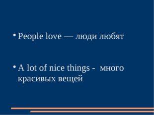 People love — люди любят A lot of nice things - много красивых вещей