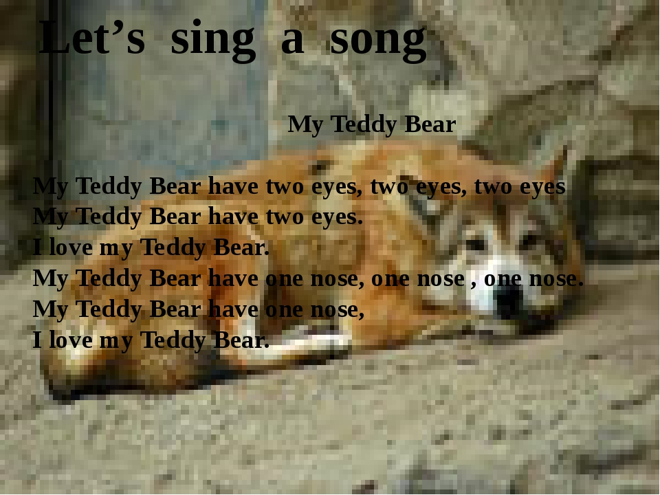 Let's sing a song My Teddy Bear My Teddy Bear have two eyes, two eyes, two ey...