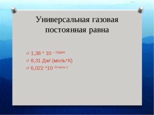 Универсальная газовая постоянная равна 1,38 * 10 – 23Дж/К 8,31 Дж/ (моль*К) 6