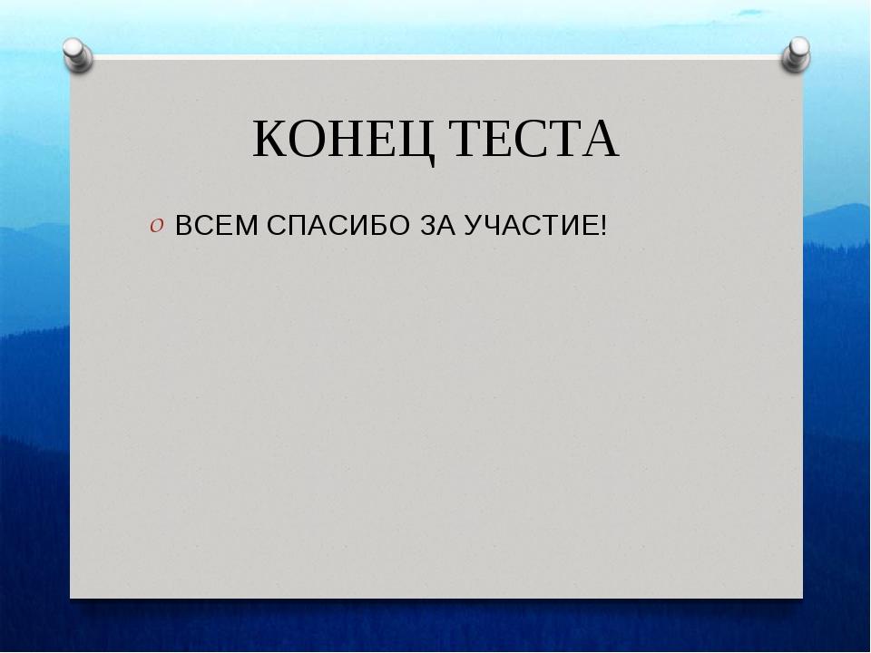 КОНЕЦ ТЕСТА ВСЕМ СПАСИБО ЗА УЧАСТИЕ!