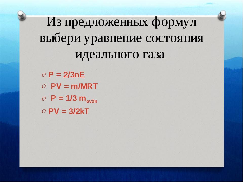 Из предложенных формул выбери уравнение состояния идеального газа P = 2/3nE P...