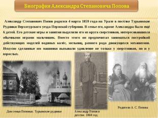 Александр Степанович Попов родился 4марта 1859 года на Урале в посёлке Турь