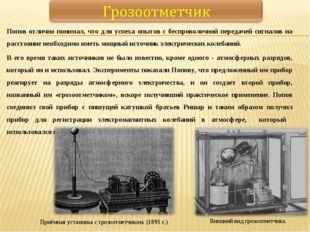 Попов отлично понимал, что для успеха опытов с беспроволочной передачей сигна