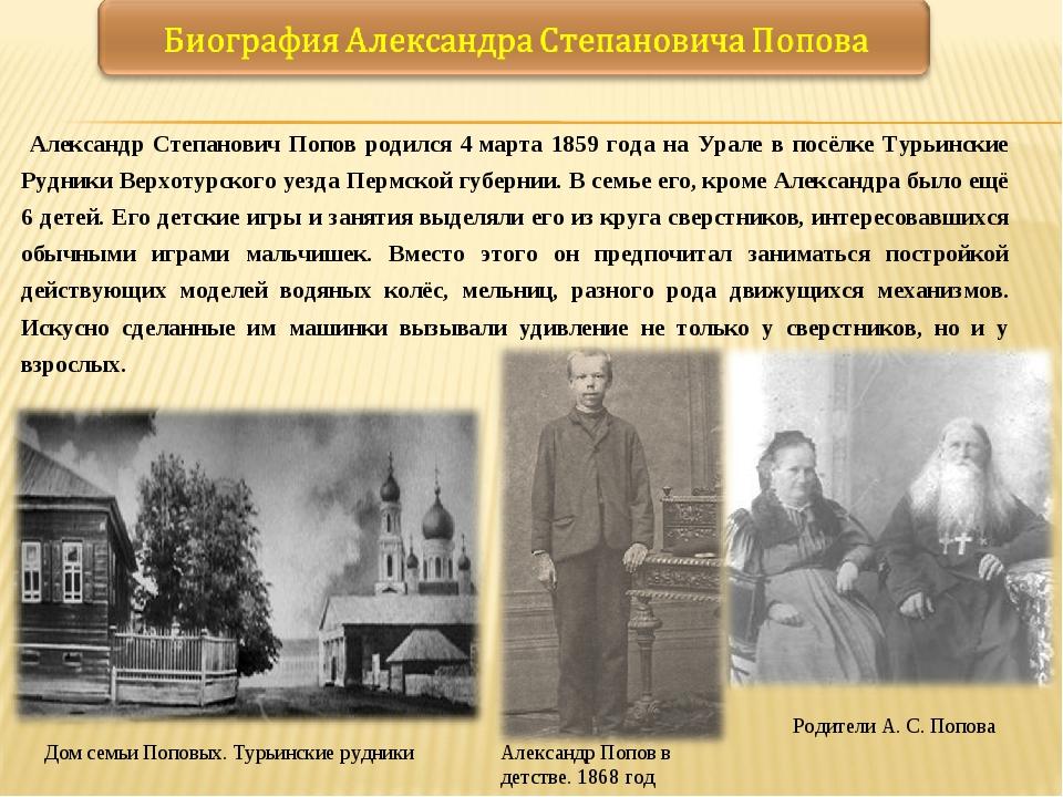 Александр Степанович Попов родился 4марта 1859 года на Урале в посёлке Турь...