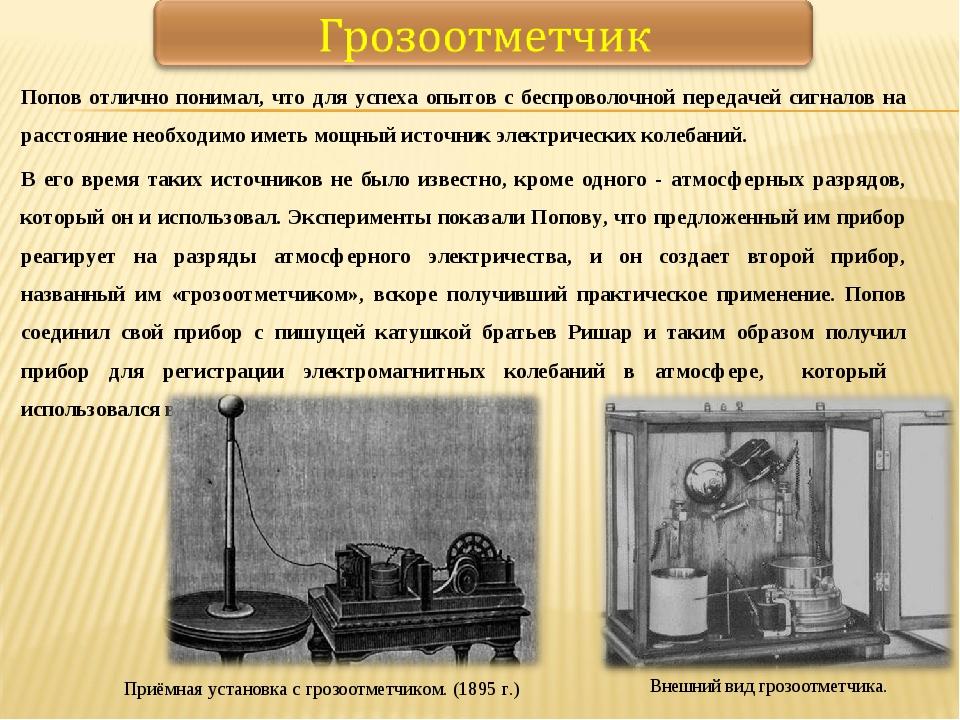 Попов отлично понимал, что для успеха опытов с беспроволочной передачей сигна...