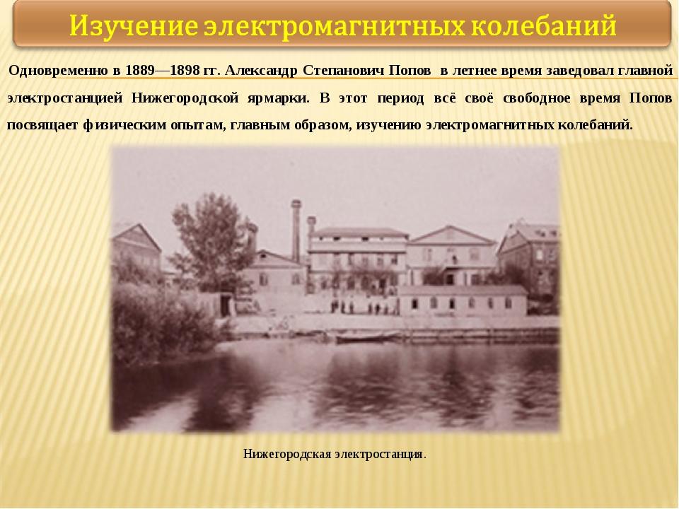Одновременно в 1889—1898гг. Александр Степанович Попов в летнее время заведо...