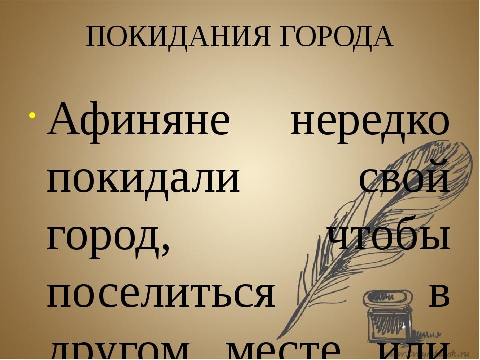 ПОКИДАНИЯ ГОРОДА Афиняне нередко покидали свой город, чтобы поселиться в друг...