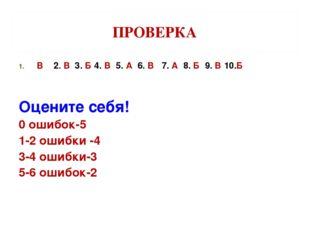 ПРОВЕРКА В 2. В 3. Б 4. В 5. А 6. В 7. А 8. Б 9. В 10.Б Оцените себя! 0 ошибо