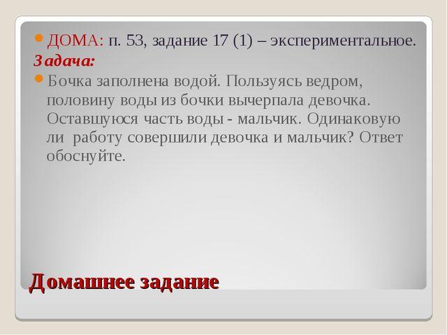 Домашнее задание ДОМА: п. 53, задание 17 (1) – экспериментальное. Задача: Боч...