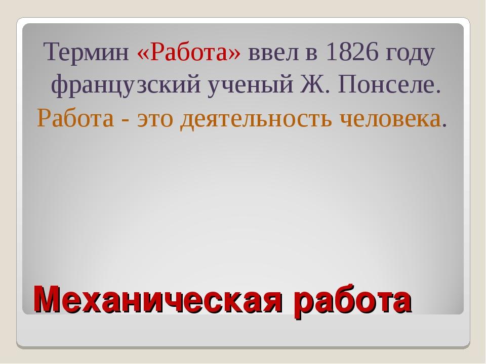 Механическая работа Термин «Работа» ввел в 1826 году французский ученый Ж. По...