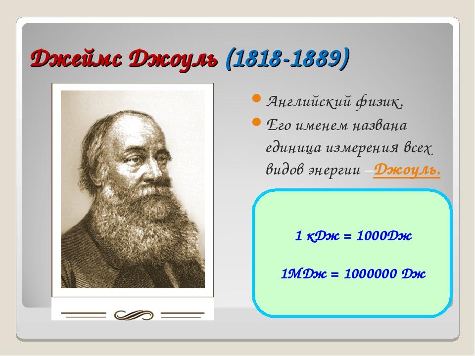 Джеймс Джоуль (1818-1889) Английский физик. Его именем названа единица измере...