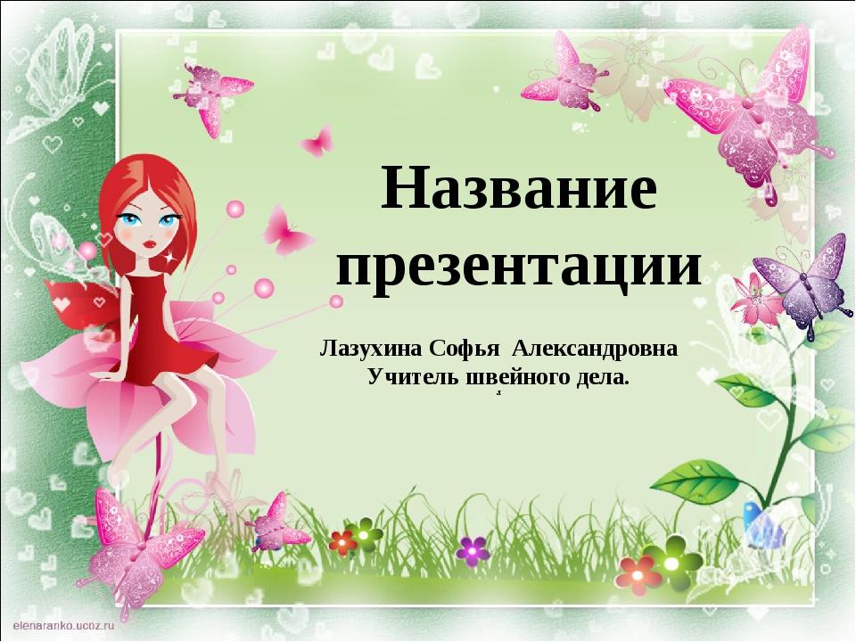 Название презентации Лазухина Софья Александровна Учитель швейного дела. Л
