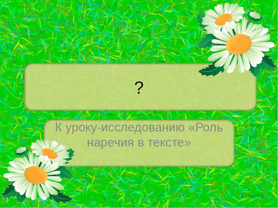 ? К уроку-исследованию «Роль наречия в тексте» FedotoVA