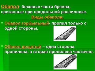 Обапол- боковые части бревна, срезанные при продольной распиловке. Виды обапо