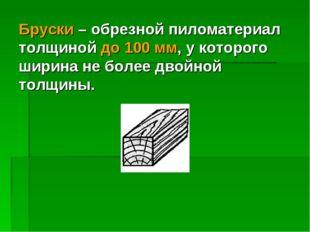 Бруски – обрезной пиломатериал толщиной до 100 мм, у которого ширина не более