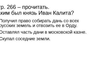 Стр. 266 – прочитать. Каким был князь Иван Калита? Получил право собирать дан