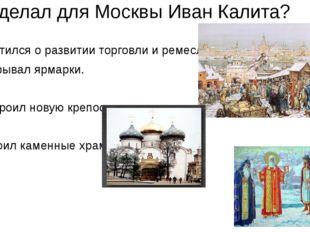 Что сделал для Москвы Иван Калита? 1.Заботился о развитии торговли и ремесла.