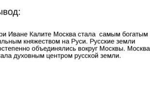 Вывод: При Иване Калите Москва стала самым богатым и сильным княжеством на Ру