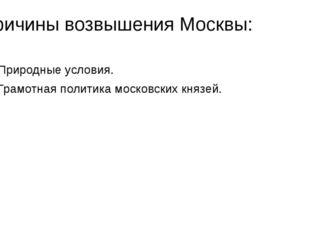 Причины возвышения Москвы: Природные условия. Грамотная политика московских к