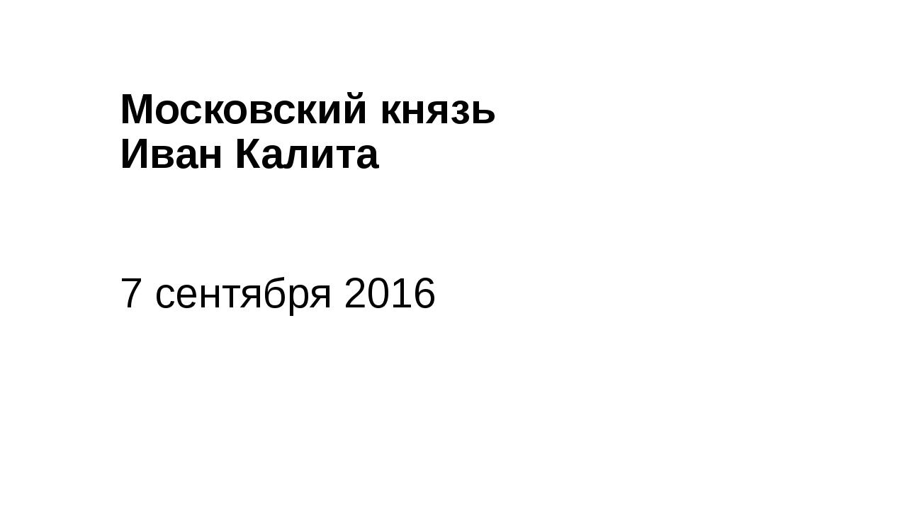 Московский князь Иван Калита 7 сентября 2016