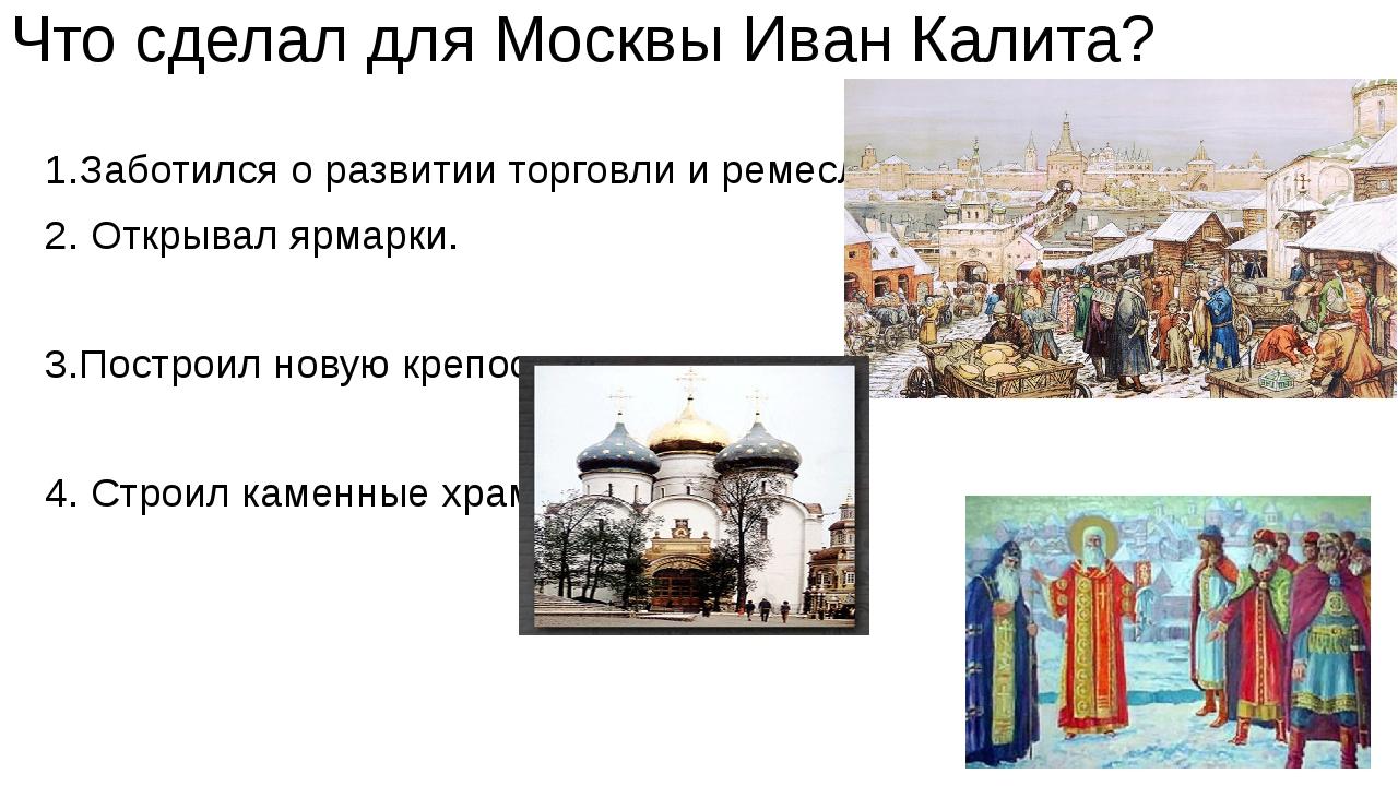 Что сделал для Москвы Иван Калита? 1.Заботился о развитии торговли и ремесла....
