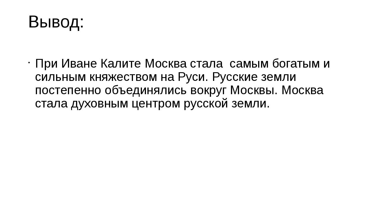 Вывод: При Иване Калите Москва стала самым богатым и сильным княжеством на Ру...