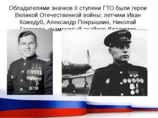 Обладателями значков II ступени ГТО были герои Великой Отечественной войны: л