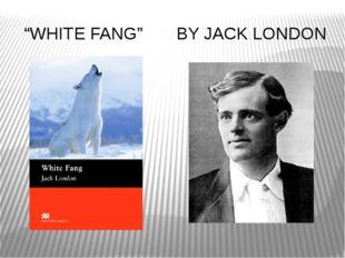 "BY JACK LONDON ""WHITE FANG"""