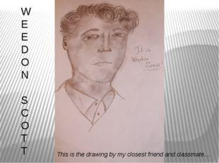 W E E D O N S C O T T This is the drawing by my closest friend and classmate…