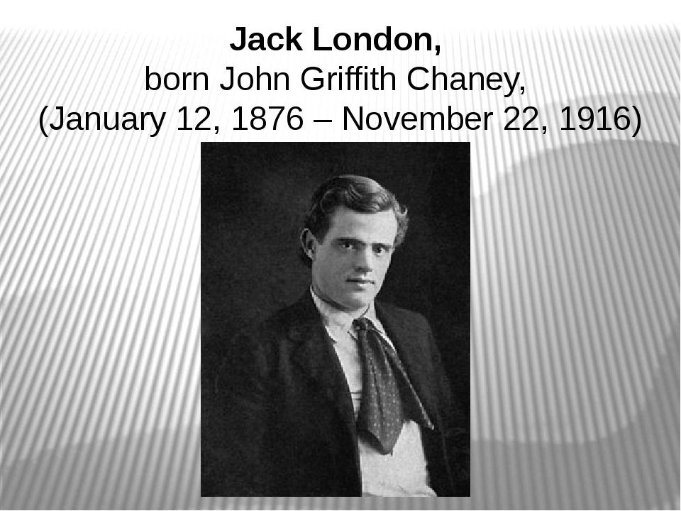 Jack London, born John Griffith Chaney, (January 12, 1876 – November 22, 1916)