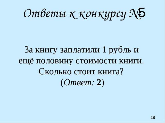 Ответы к конкурсу №5 За книгу заплатили 1 рубль и ещё половину стоимости книг...