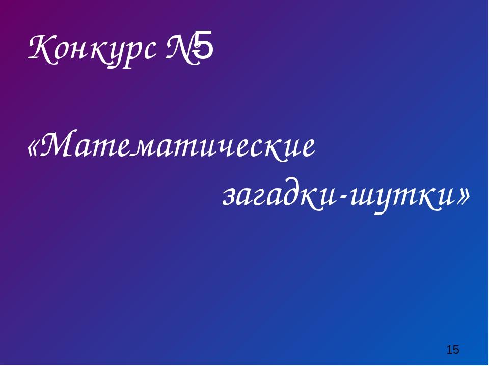 Конкурс №5 «Математические загадки-шутки»
