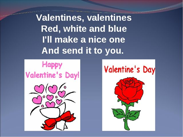 Valentines, valentines Red, white and blue I'll make a nice one And send it t...