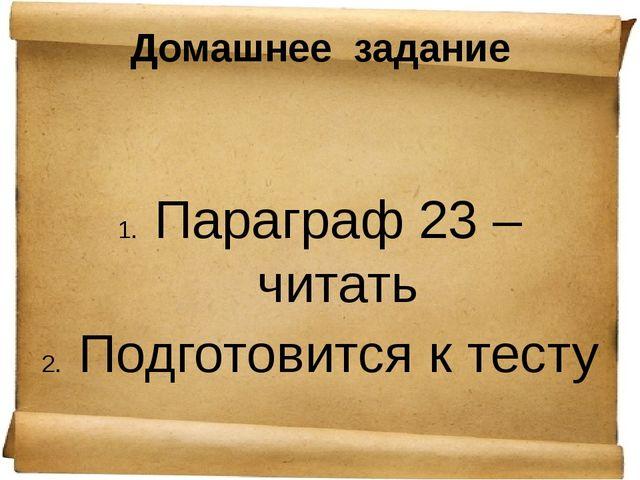 Домашнее  задание Параграф 23 – читать Подготовится к тесту