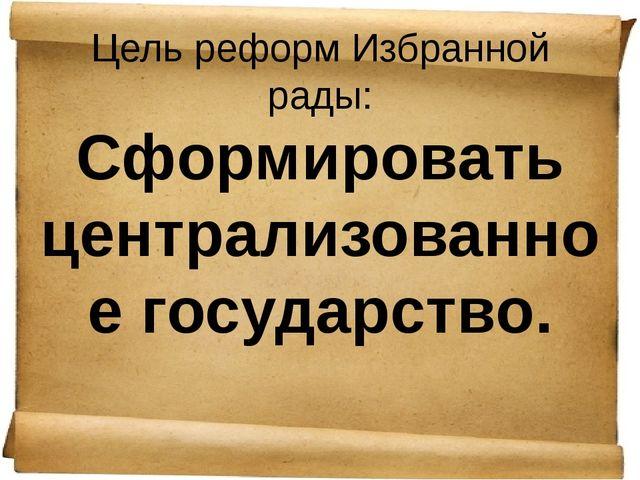 Цель реформ Избранной рады: Сформировать централизованное государство.
