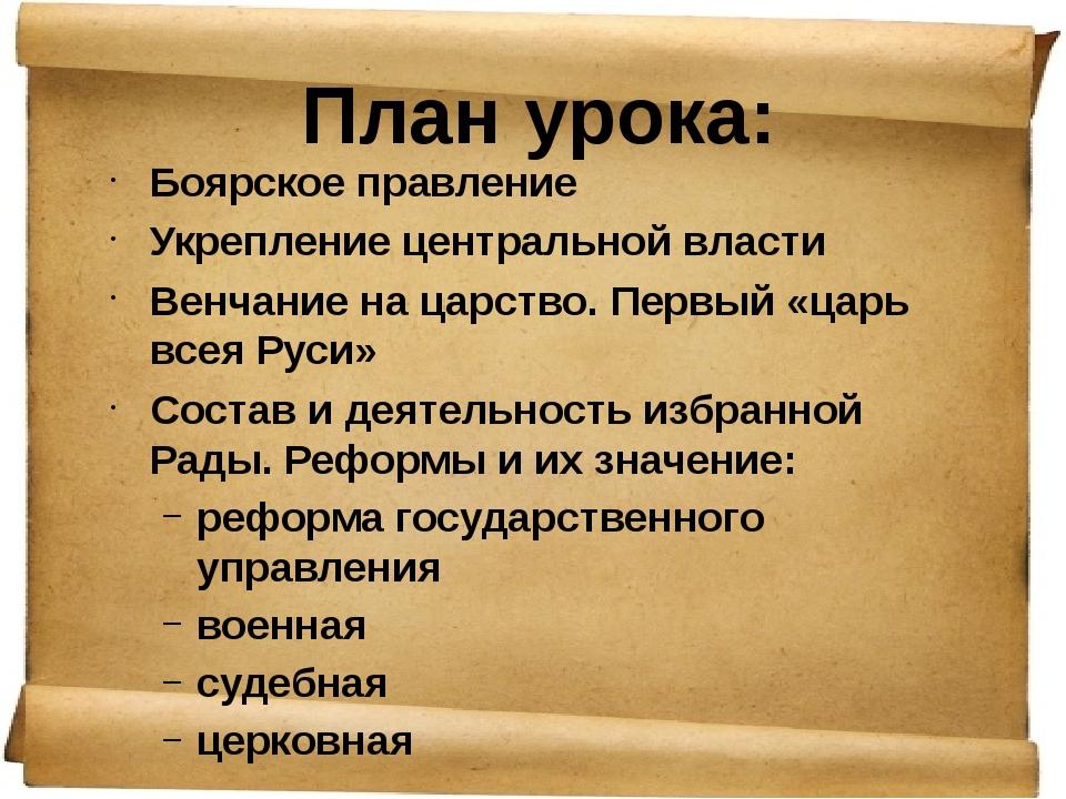 План урока: Боярское правление Укрепление центральной власти Венчание на ц...