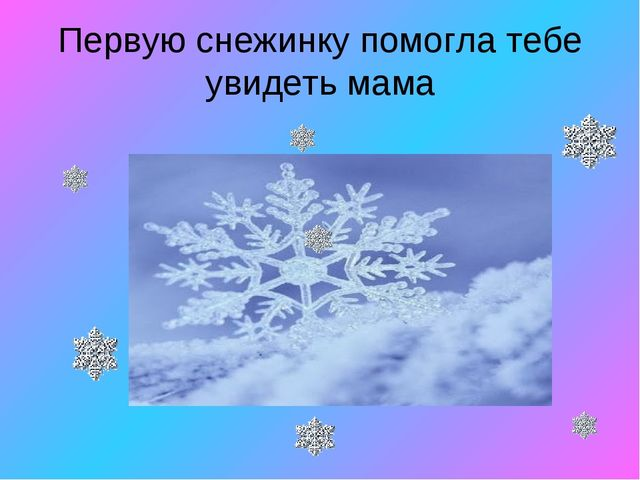 Первую снежинку помогла тебе увидеть мама