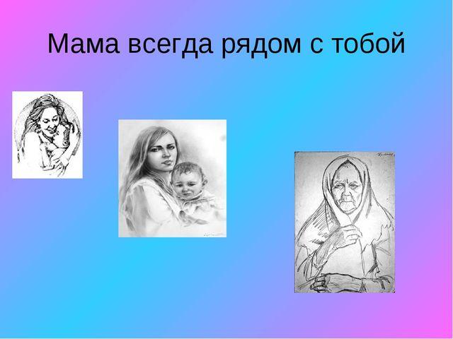 Мама всегда рядом с тобой